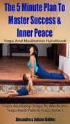 Yoga Anatomy, Yoga As Medicine, Yoga Back Pain & Yoga Basics: 5 Minute Plan To Master Success & Inner Peace