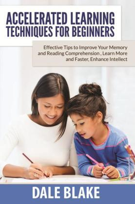 Accelerated Learning Techniques For Beginners: Effective Tips to Improve Your Memory and Reading Comprehension , Learn More and Faster, Enhance Intell
