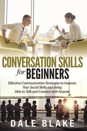 Conversation Skills For Beginners: Effective Communication Strategies to Improve Your Social Skills and Being Able to Talk and Connect with Anyone