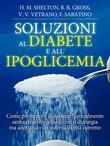 Soluzioni al Diabete e all'Ipoglicemia - Come prevenire e disfarsene naturalmente e senza medicine