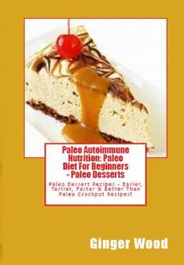 Paleo Autoimmune Nutrition: Paleo Diet For Beginners - Paleo Desserts: Paleo Dessert Recipes - Easier, Tastier, Faster & Better Than Paleo Crockpot Re