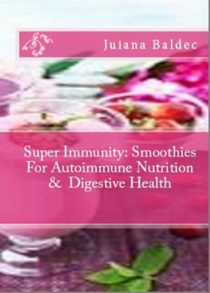 Super Immunity: Smoothies For Autoimmune Nutrition & Digestive Health: 11 Super Immunity Smoothie Recipes For Healing & Autoimmune Nutrition