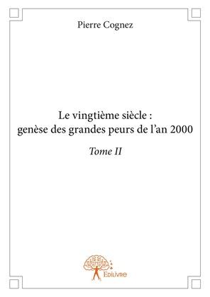Le vingtième siècle: genèse des grandes peurs de l'an 2000 Tome II