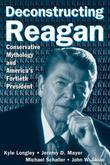Deconstructing Reagan: Conservative Mythology and America's Fortieth President