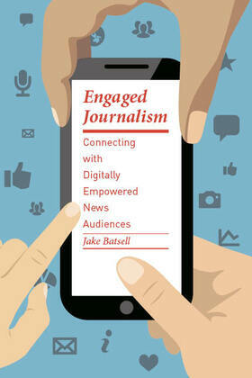 Engaged Journalism: Connecting With Digitally Empowered News Audiences