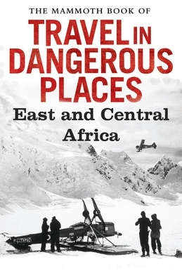 The Mammoth Book of Travel in Dangerous Places: East and Central Africa