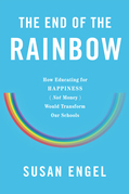 The End of the Rainbow: How Educating for Happiness¿Not Money¿Would Transform Our Schools