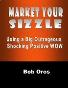 Market Your Sizzle Using a Big Outrageous Shocking Positive Wow