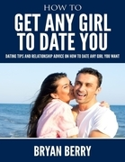 How to Get Any Girl to Date You - Dating Tips and Relationship Advice On How to Date Any Girl You Want