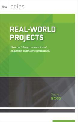Real-World Projects: How do I design relevant and engaging learning experiences? (ASCD Arias)