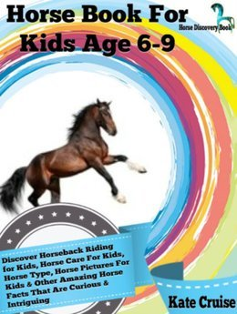 Horse Book For Kids Age 6-9: Discover Horseback Riding For Kids, Horse Care For Kids, Horse Type, Horse Pictures For Kids & Other Amazing Horse Facts