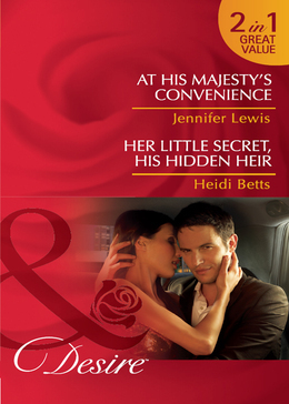 At His Majesty's Convenience / Her Little Secret, His Hidden Heir: At His Majesty's Convenience (Royal Rebels, Book 2) / Her Little Secret, His Hidden Heir (Mills & Boon Desire)