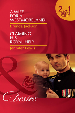 A Wife for a Westmoreland / Claiming His Royal Heir: A Wife for a Westmoreland (The Westmorelands, Book 19) / Claiming His Royal Heir (Royal Rebels, Book 3) (Mills & Boon Desire)