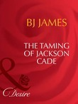 The Taming Of Jackson Cade (Mills & Boon Desire) (Man of the Month, Book 78)