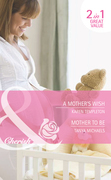 A Mother's Wish / Mother To Be: A Mother's Wish (Wed in the West, Book 1) / Mother To Be (Bundles of Joy, Book 40) (Mills & Boon Cherish)