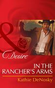 In the Rancher's Arms (Mills & Boon Desire) (Rich, Rugged Ranchers, Book 4)