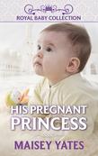 His Pregnant Princess (Mills & Boon Short Stories)