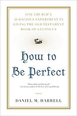How to Be Perfect: One Church's Audacious Experiment In Living the Old Testament Book of Leviticus