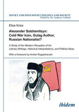 Alexander Solzhenitsyn: Cold War Icon, Gulag Author, Russian Nationalist?: A Study of His Western Reception
