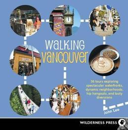 Walking Vancouver: 36 Walking Tours Exploring Spectacular Waterfront, Dynamic Neighborhoods, Hip Hangouts, and Tasty Di