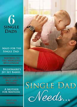 Single Dad Needs…: Maid for the Single Dad / Mistress to the Merciless Millionaire / Billionaire's Jet Set Babies / Promoted: to Wife and Mother / A Mother for Matilda / Mystery Lover (Mills & Boon e-Book Collections)