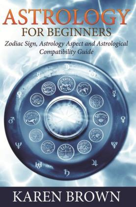 Astrology For Beginners: Zodiac Sign, Astrology Aspect and Astrological Compatibility Guide