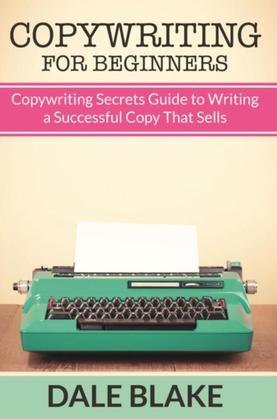 Copywriting For Beginners: Copywriting Secrets Guide to Writing a Successful Copy That Sells