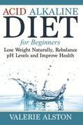 Acid Alkaline Diet For Beginners: Lose Weight Naturally, Rebalance pH Levels and Improve Health