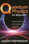 Quantum Physics For Beginners: Quantum Mechanics and Quantum Theory Explained
