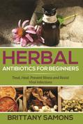 Herbal Antibiotics For Beginners: Treat, Heal, Prevent Illness and Resist Viral Infections