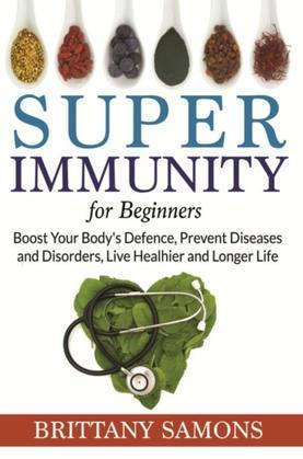 Super Immunity For Beginners: Boost Your Body's Defence, Prevent Diseases and Disorders, Live Healhier and Longer Life