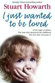 I Just Wanted to Be Loved: A boy eager to please. The man who destroyed his childhood. The love that overcame it.
