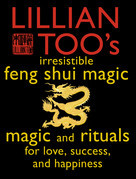 Lillian Too's Irresistible Feng Shui Magic: Magic and Rituals for Love, Success and Happiness
