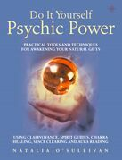 Do It Yourself Psychic Power: Practical Tools and Techniques for Awakening Your Natural Gifts using Clairvoyance, Spirit Guides, Chakra Healing, Space Clearing and Aura Reading