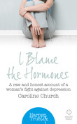 I Blame The Hormones: A raw and honest account of one woman's fight against depression (HarperTrue Life – A Short Read)
