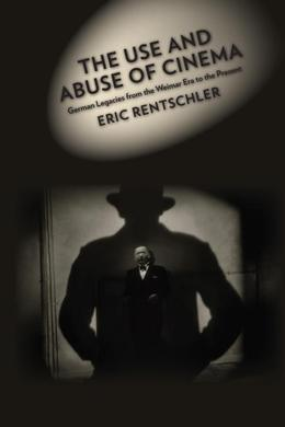 The Use and Abuse of Cinema: German Legacies from the Weimar Era to the Present