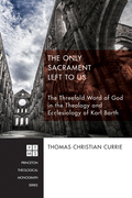 The Only Sacrament Left to Us: The Threefold Word of God in the Theology and Ecclesiology of Karl Barth