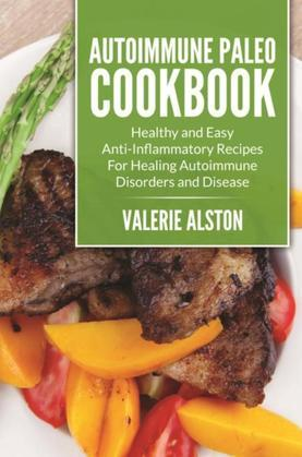 Autoimmune Paleo Cookbook: Healthy and Easy Anti? Inflammatory Recipes For Healing Autoimmune Disorders and Disease
