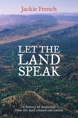 Let the Land Speak: A history of Australia - how the land created our nation