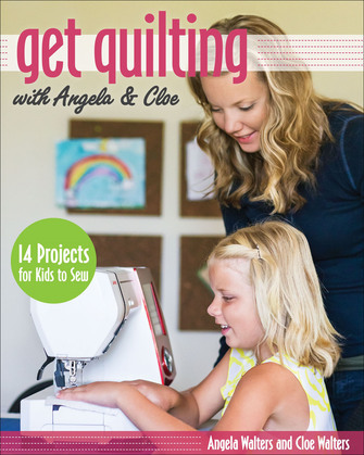 Get Quilting with Angela & Cloe: 14 Projects for Kids to Sew