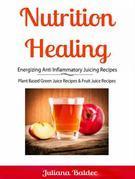 Nutrition Healing: Energizing Anti Inflammatory Juicing Recipes: Plant Based Green Juice Recipes & Fruit Juice Recipes