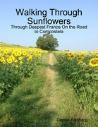 Walking Through Sunflowers: Through Deepest France On the Road to Compostela