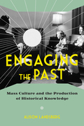 Engaging the Past: Mass Culture and the Production of Historical Knowledge