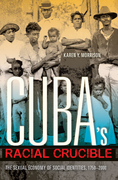 Cuba's Racial Crucible: The Sexual Economy of Social Identities, 1750-2000