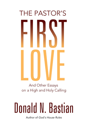 The Pastor's First Love: And Other Essays on a High and Holy Calling