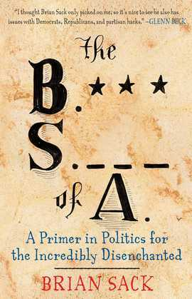 The B.S. of A.: A Primer in Politics for the Incredibly Disenchanted