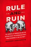 Rule and Ruin: The Downfall of Moderation and the Destruction of the Republican Party, From Eisenhower to the Tea Party
