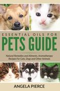 Essential Oils For Pets Guide: Natural Remedies and Ailments, Aromatherapy Recipes For Cats, Dogs and Other Animals
