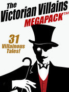 The Victorian Villains MEGAPACK ?: 31 Villainous Tales