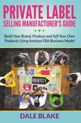 Private Label Selling Manufacturer's Guide: Build Your Brand, Produce and Sell Your Own Products Using Amazon FBA Business Model